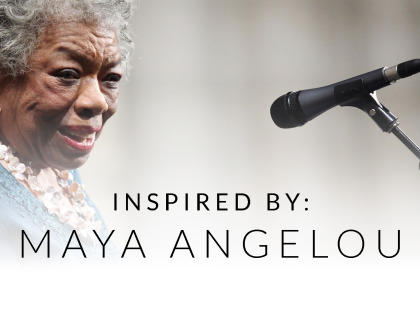 Inspired By: Maya Angelou